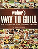 Weber's Way to Grill: The Step-by-Step Guide to Expert...